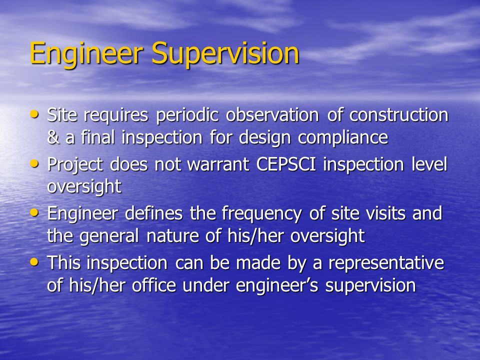 Engineer Supervision Site requires periodic observation of construction & a final inspection for design compliance.