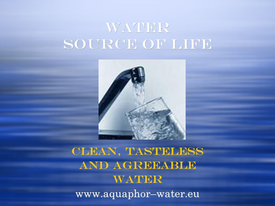 WATER SOURCE OF LIFE Clean, tasteless and agreeable Water