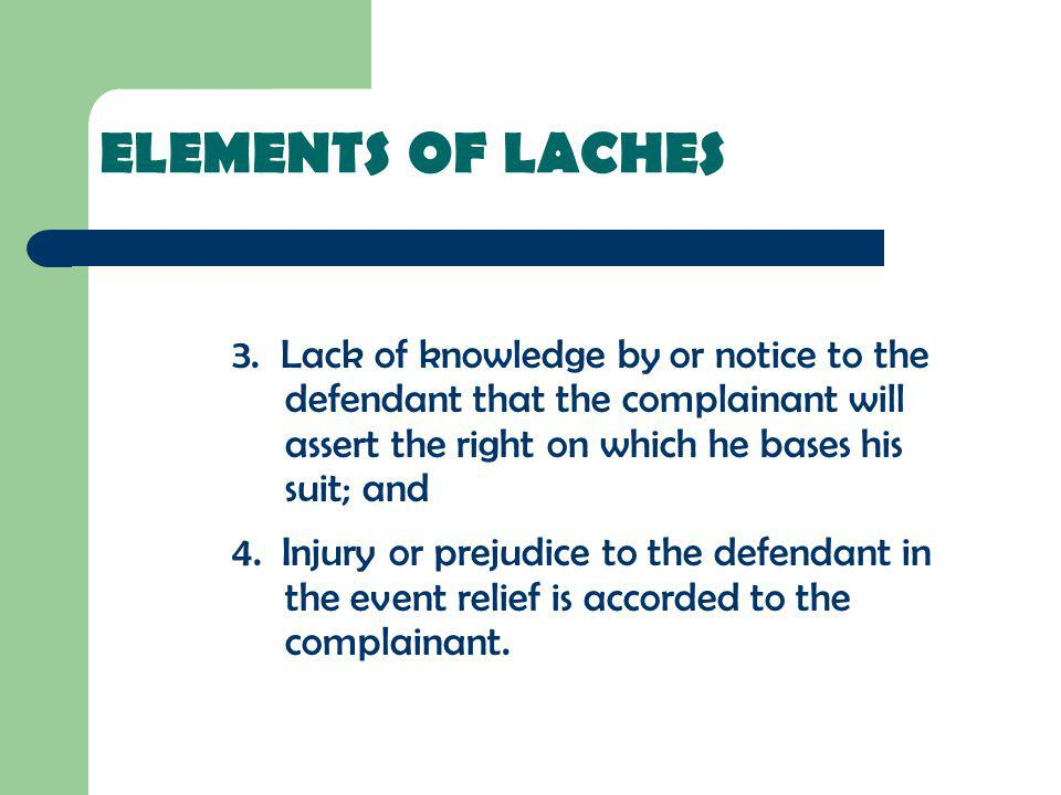 ELEMENTS OF LACHES 3. Lack of knowledge by or notice to the defendant that the complainant will assert the right on which he bases his suit; and.