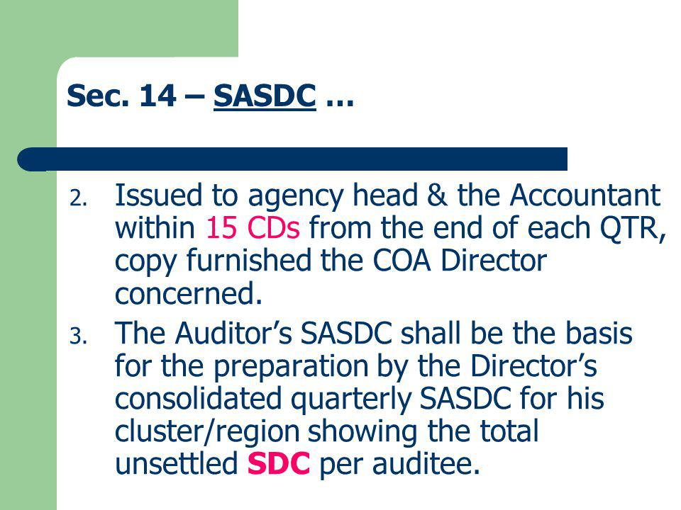 Sec. 14 – SASDC … Issued to agency head & the Accountant within 15 CDs from the end of each QTR, copy furnished the COA Director concerned.