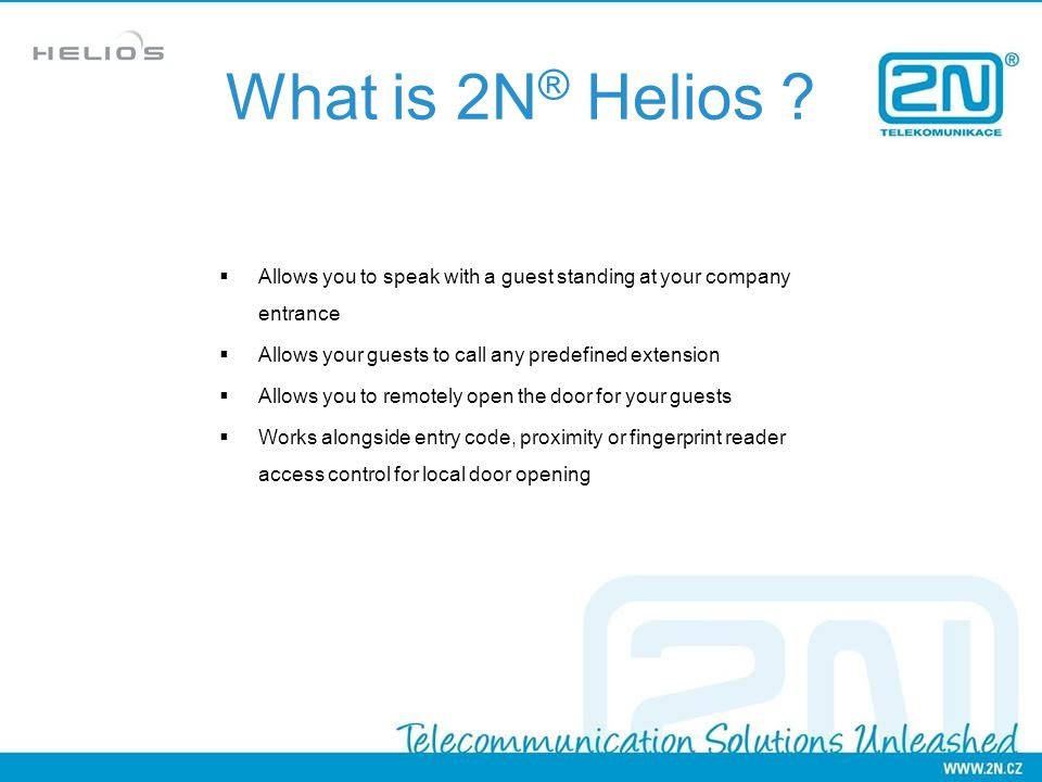 What is 2N® Helios Allows you to speak with a guest standing at your company entrance. Allows your guests to call any predefined extension.