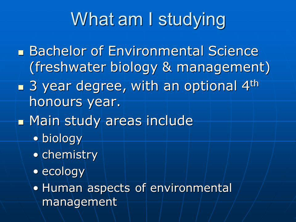 What am I studying Bachelor of Environmental Science (freshwater biology & management) 3 year degree, with an optional 4th honours year.
