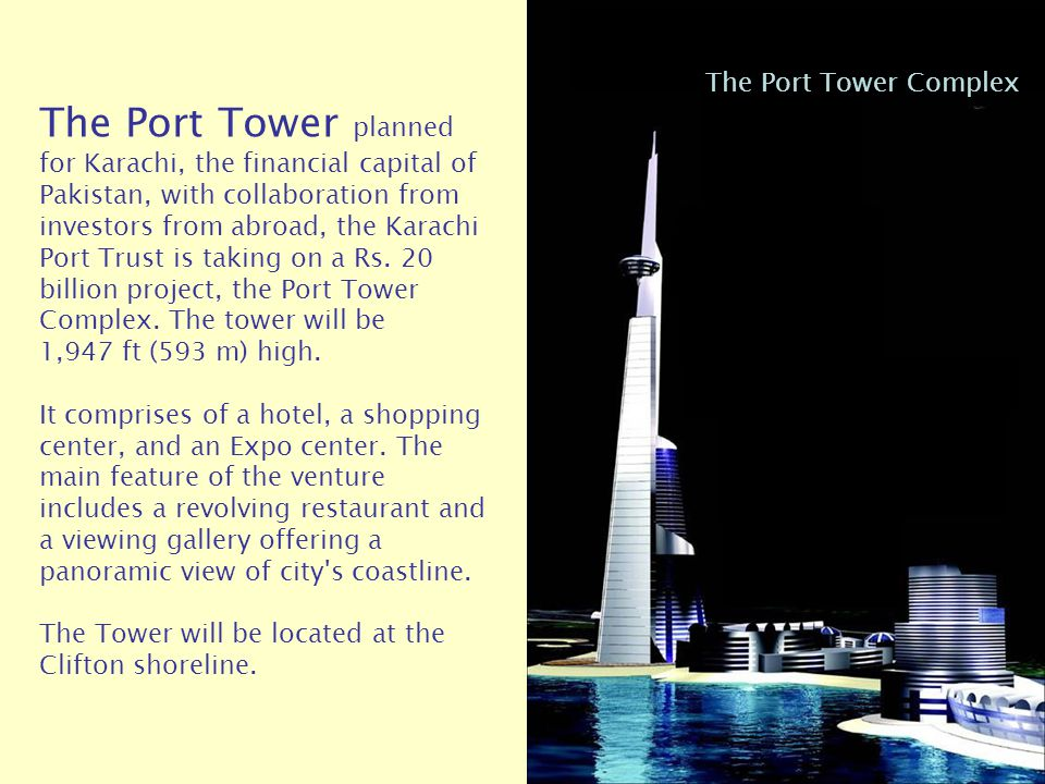 The Port Tower planned for Karachi, the financial capital of Pakistan, with collaboration from investors from abroad, the Karachi Port Trust is taking on a Rs. 20 billion project, the Port Tower Complex. The tower will be