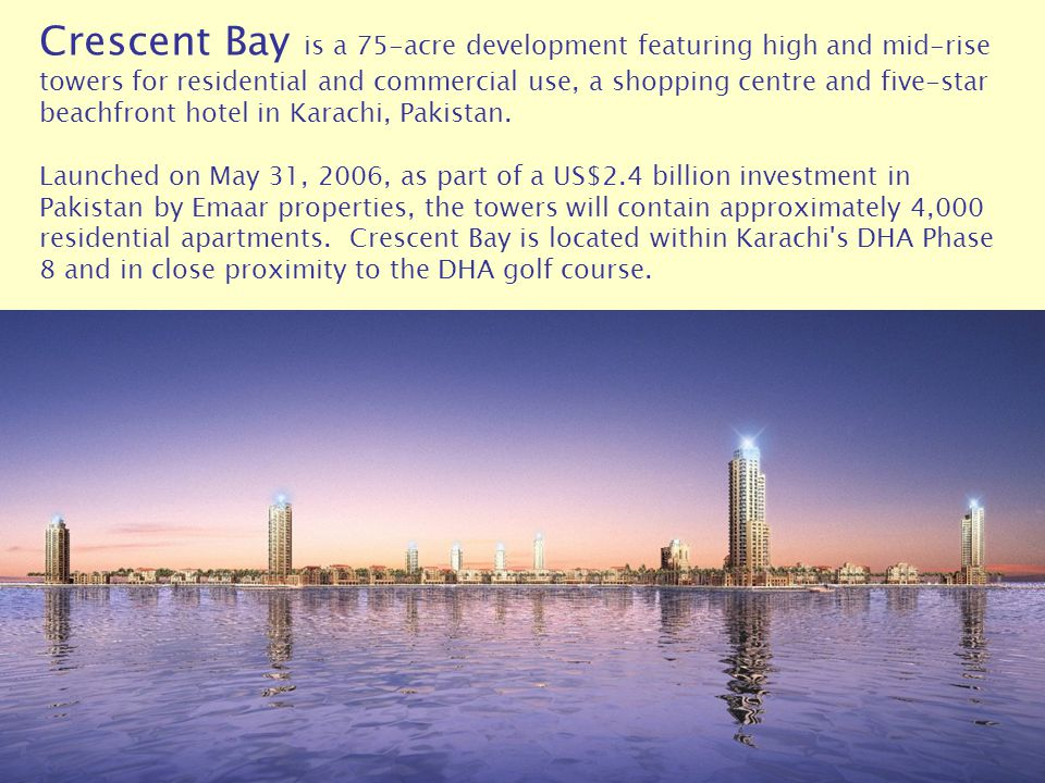 Crescent Bay is a 75-acre development featuring high and mid-rise towers for residential and commercial use, a shopping centre and five-star beachfront hotel in Karachi, Pakistan.