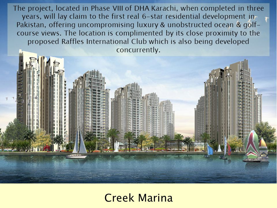 The project, located in Phase VIII of DHA Karachi, when completed in three years, will lay claim to the first real 6-star residential development in Pakistan, offering uncompromising luxury & unobstructed ocean & golf-course views. The location is complimented by its close proximity to the proposed Raffles International Club which is also being developed concurrently.