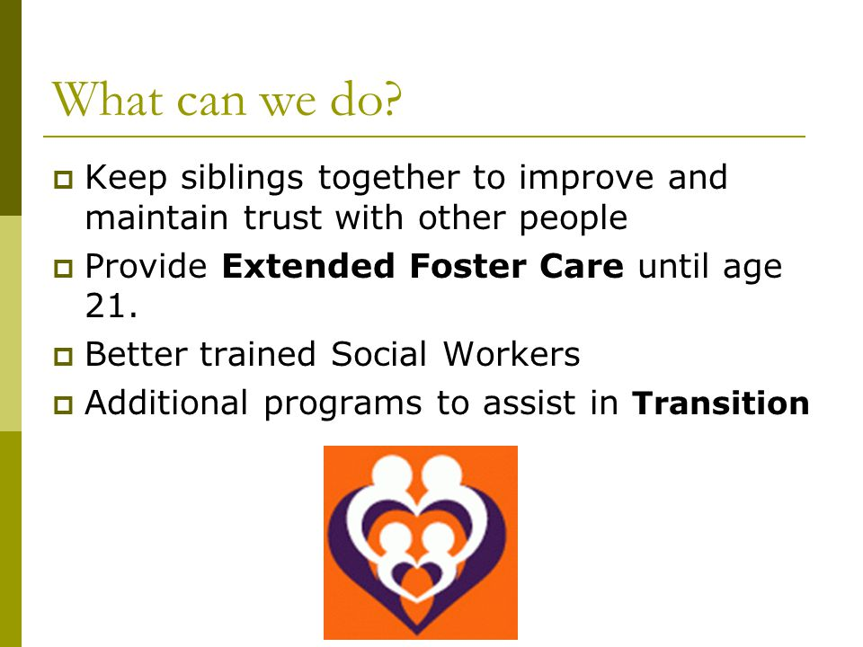 What can we do Keep siblings together to improve and maintain trust with other people. Provide Extended Foster Care until age 21.