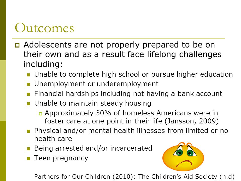 Outcomes Adolescents are not properly prepared to be on their own and as a result face lifelong challenges including: