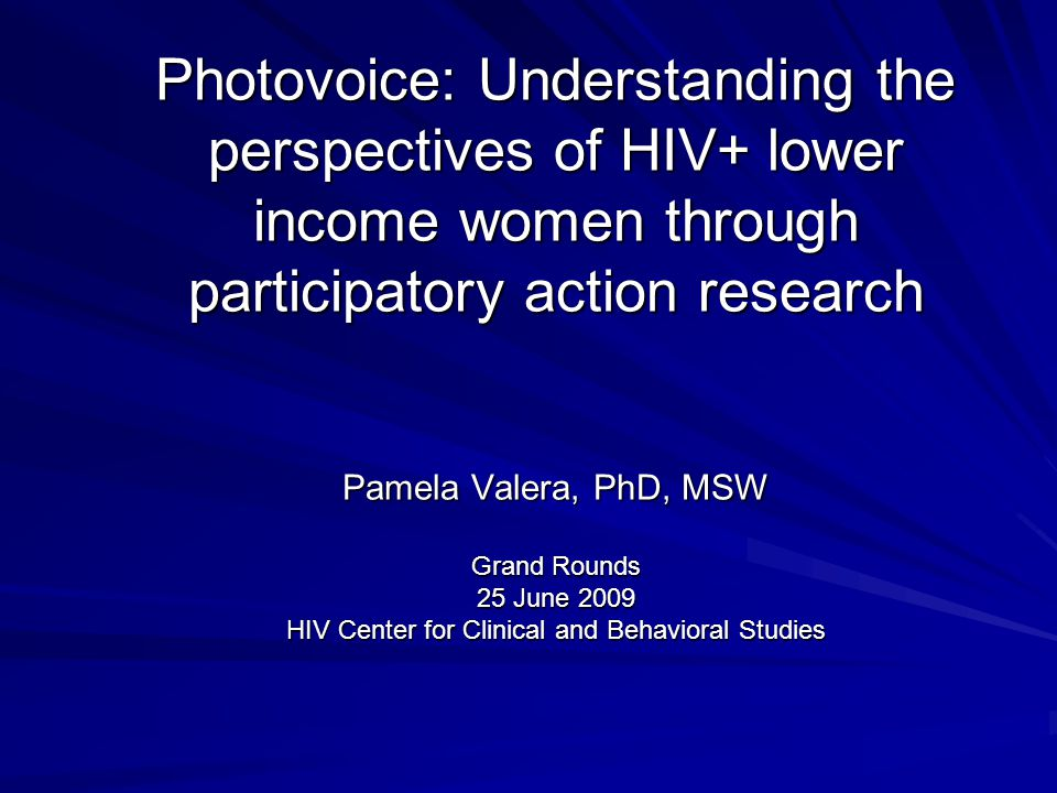 Photovoice: Understanding the perspectives of HIV+ lower income women through participatory action research Pamela Valera, PhD, MSW Grand Rounds 25 June 2009 HIV Center for Clinical and Behavioral Studies