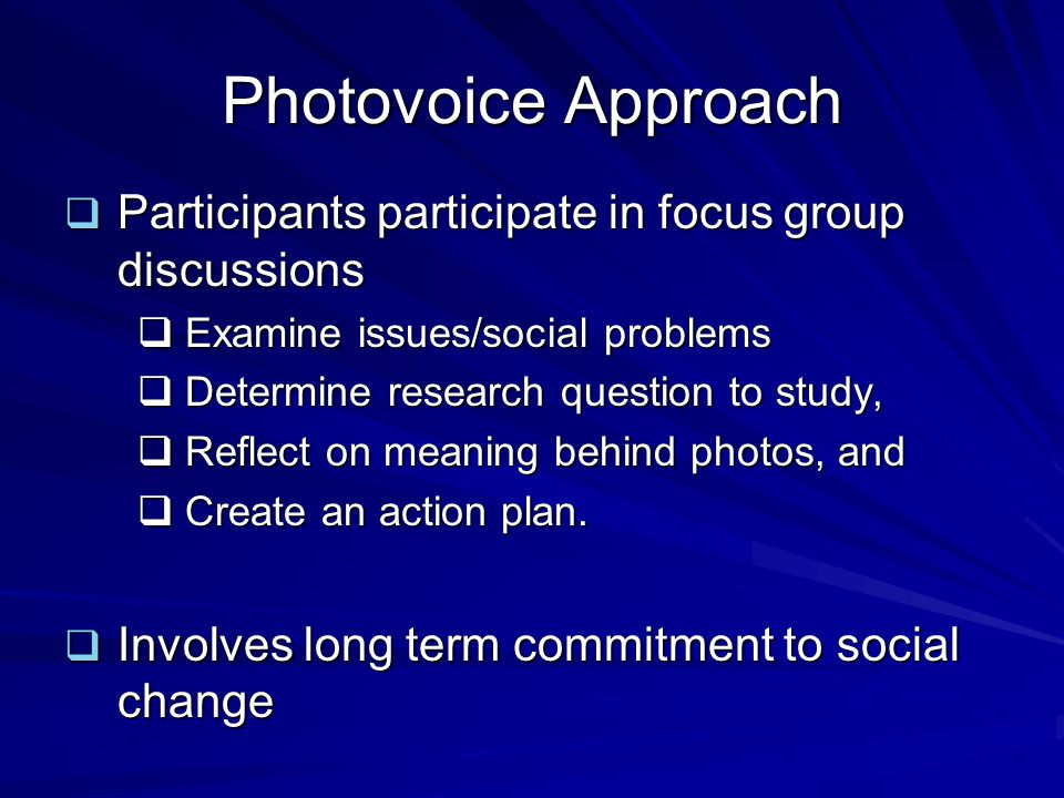 Photovoice Approach Participants participate in focus group discussions. Examine issues/social problems.