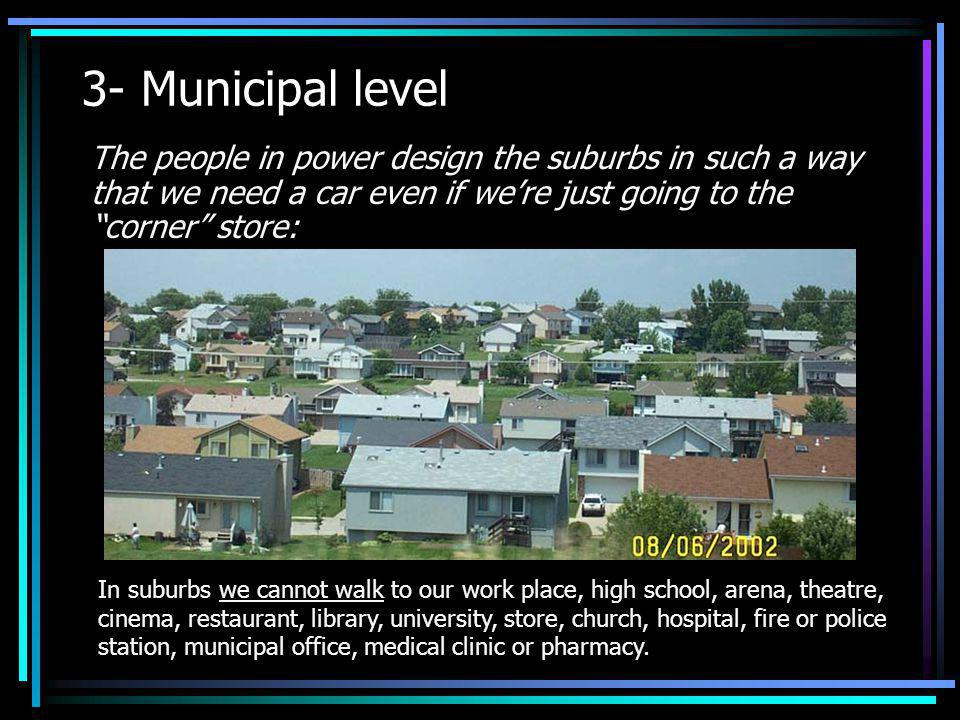 3- Municipal level The people in power design the suburbs in such a way that we need a car even if we're just going to the corner store: