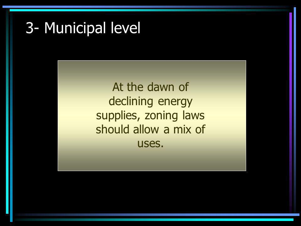 3- Municipal level At the dawn of declining energy supplies, zoning laws should allow a mix of uses.
