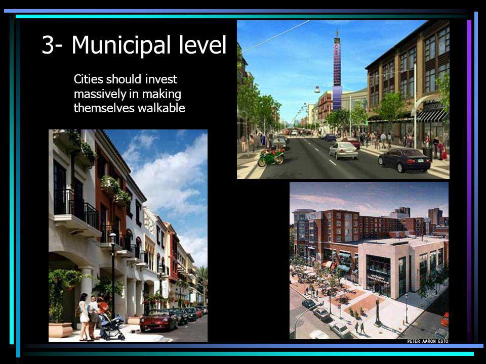 3- Municipal level Cities should invest massively in making themselves walkable
