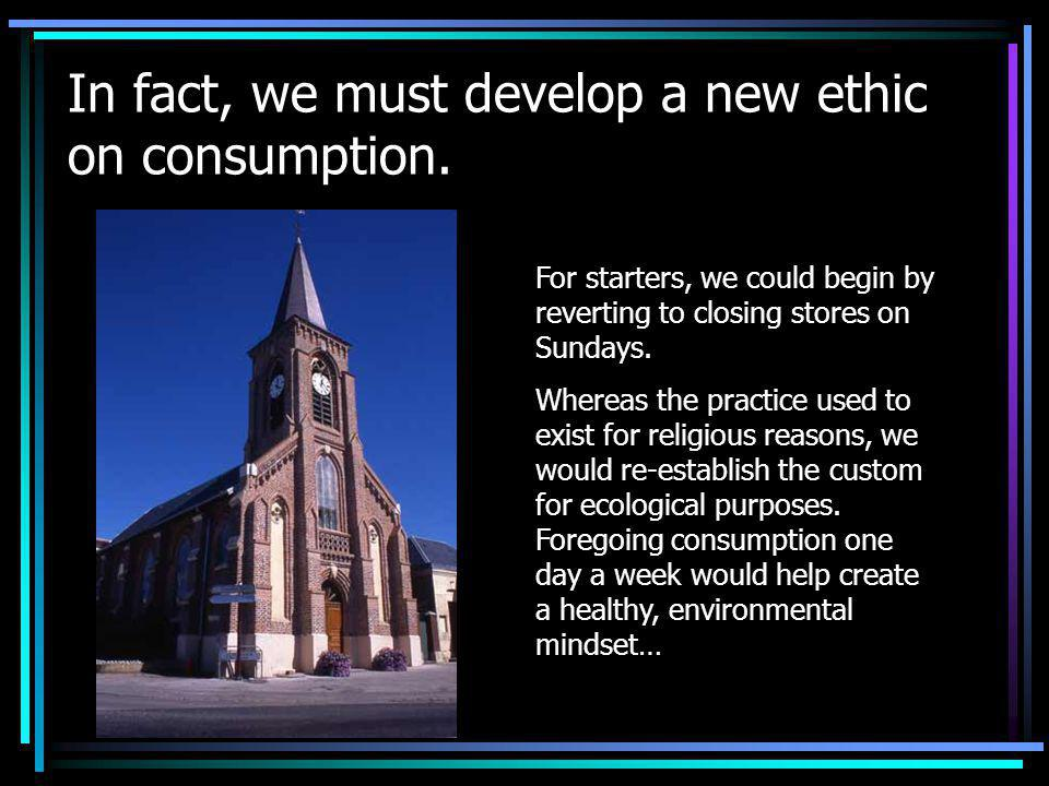 In fact, we must develop a new ethic on consumption.