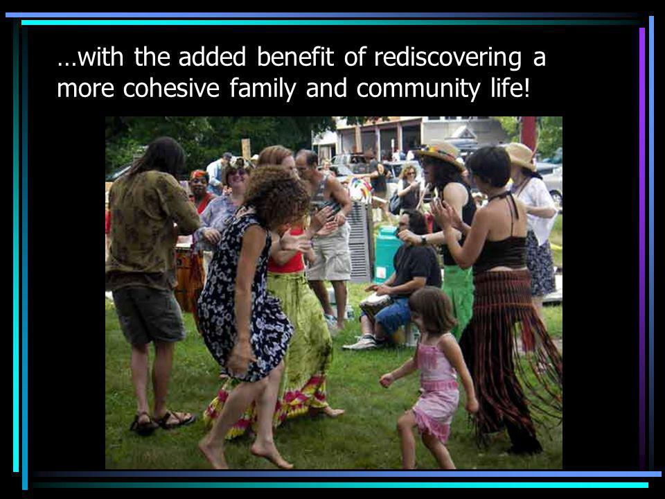 …with the added benefit of rediscovering a more cohesive family and community life!