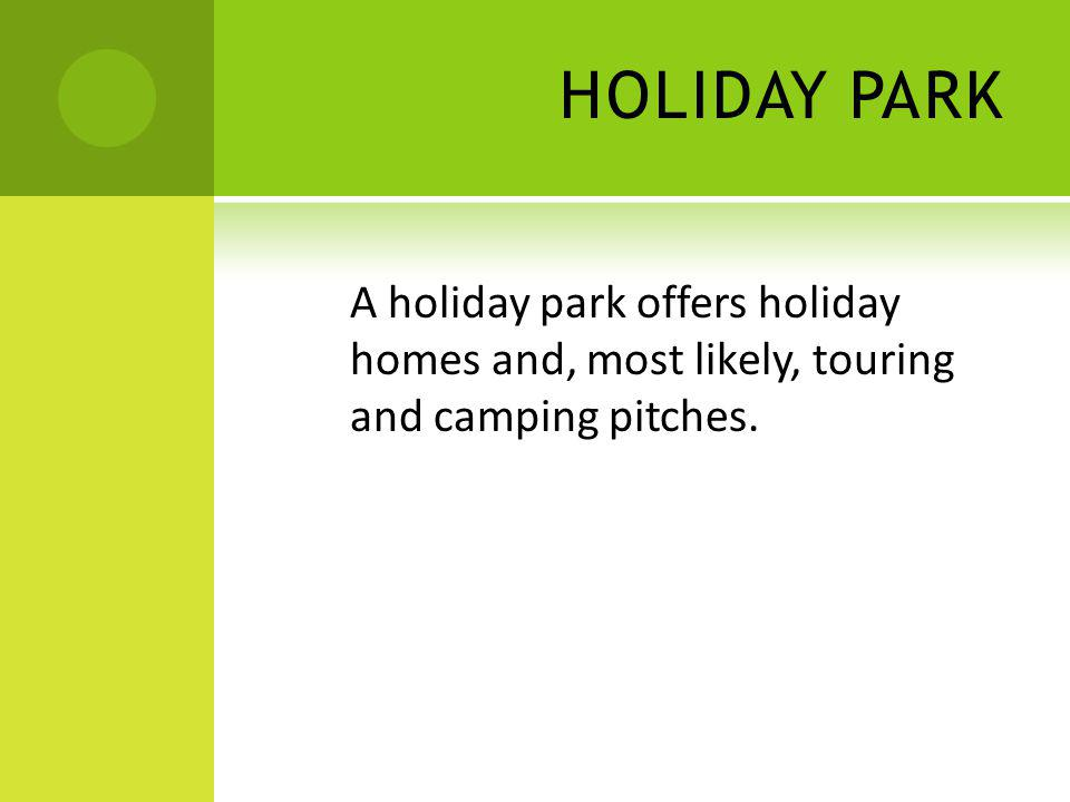 HOLIDAY PARK A holiday park offers holiday homes and, most likely, touring and camping pitches.