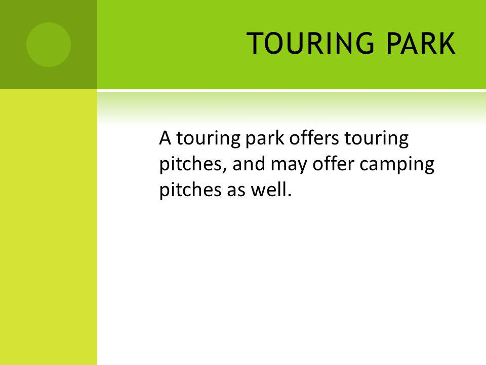 TOURING PARK A touring park offers touring pitches, and may offer camping pitches as well.