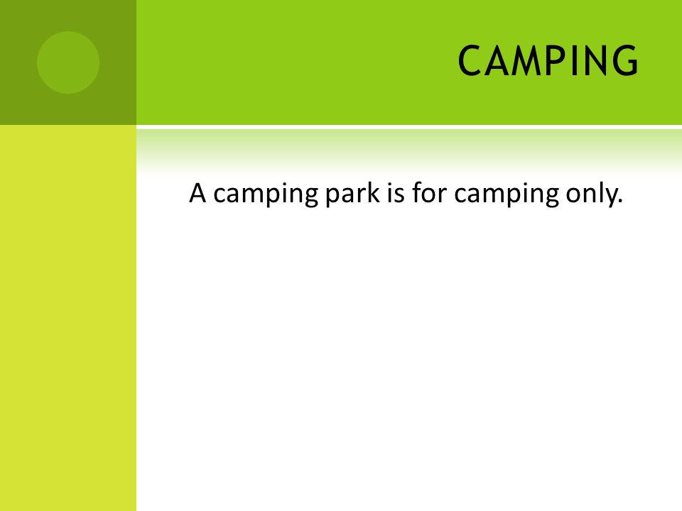 CAMPING A camping park is for camping only.