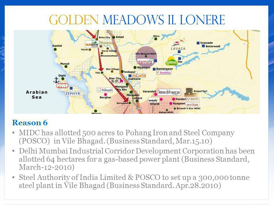 Reason 6 MIDC has allotted 500 acres to Pohang Iron and Steel Company (POSCO) in Vile Bhagad. (Business Standard, Mar.15.10)