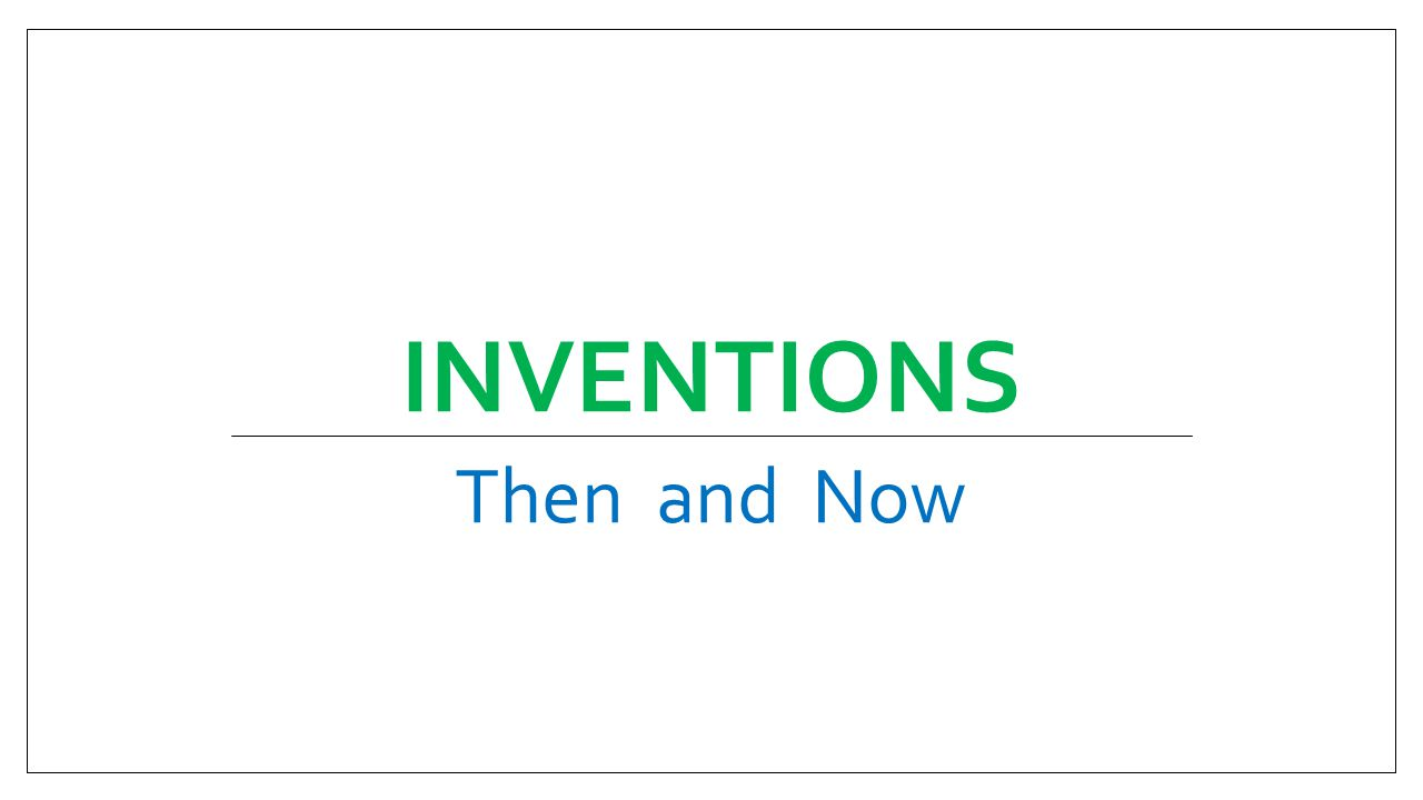 INVENTIONS Then and Now
