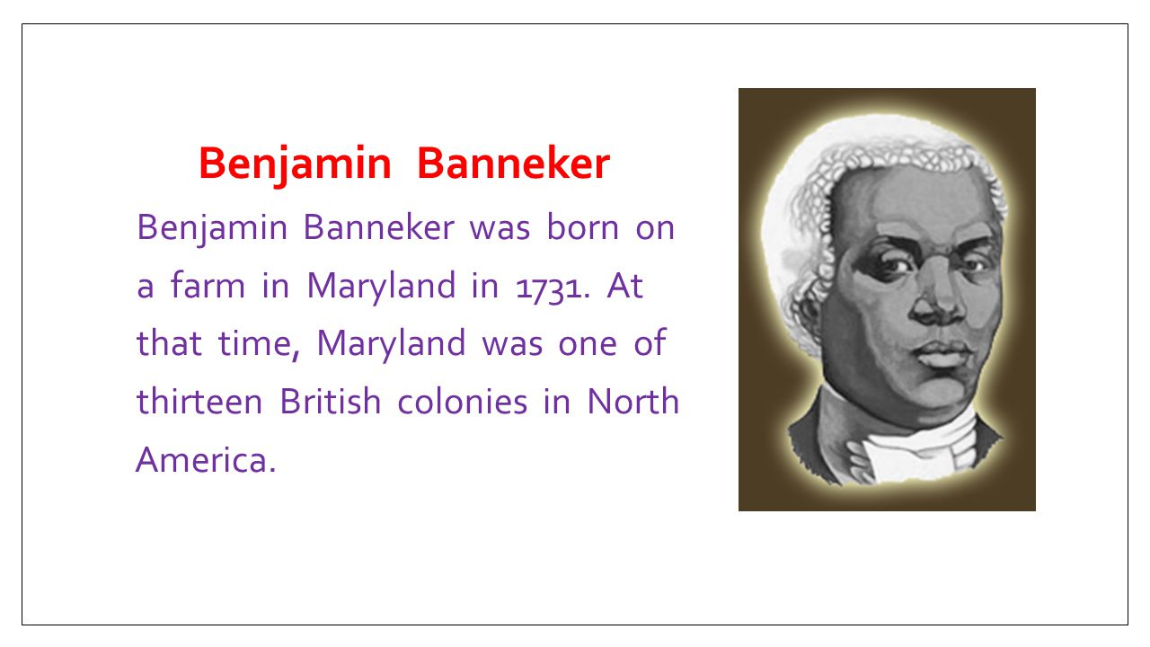 Benjamin Banneker Benjamin Banneker was born on a farm in Maryland in 1731.