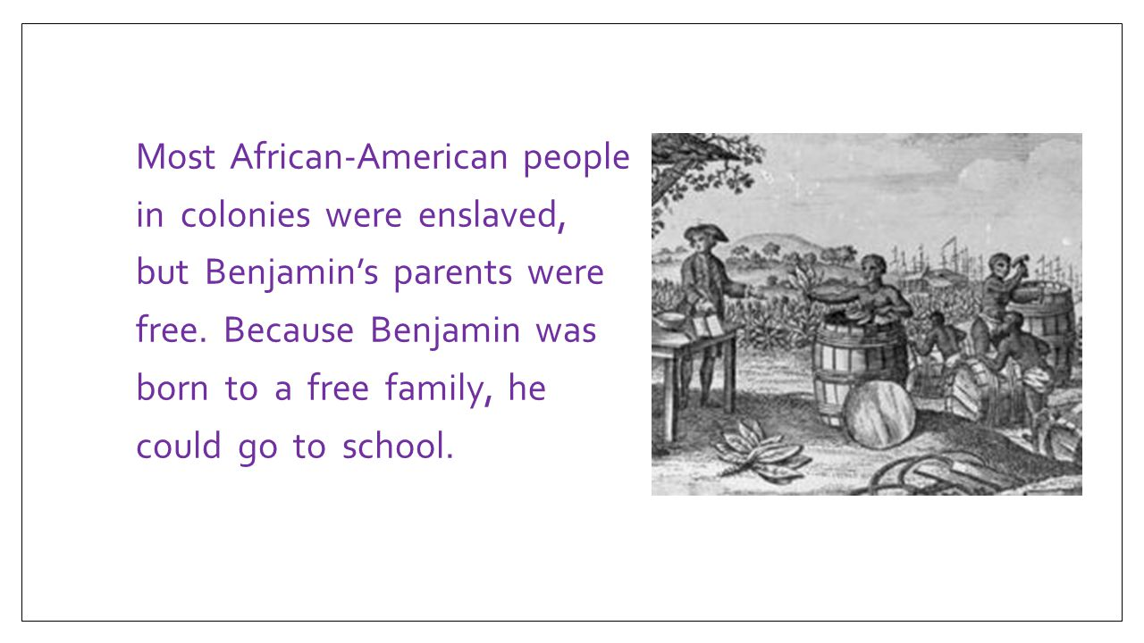 Most African-American people in colonies were enslaved, but Benjamin's parents were free.