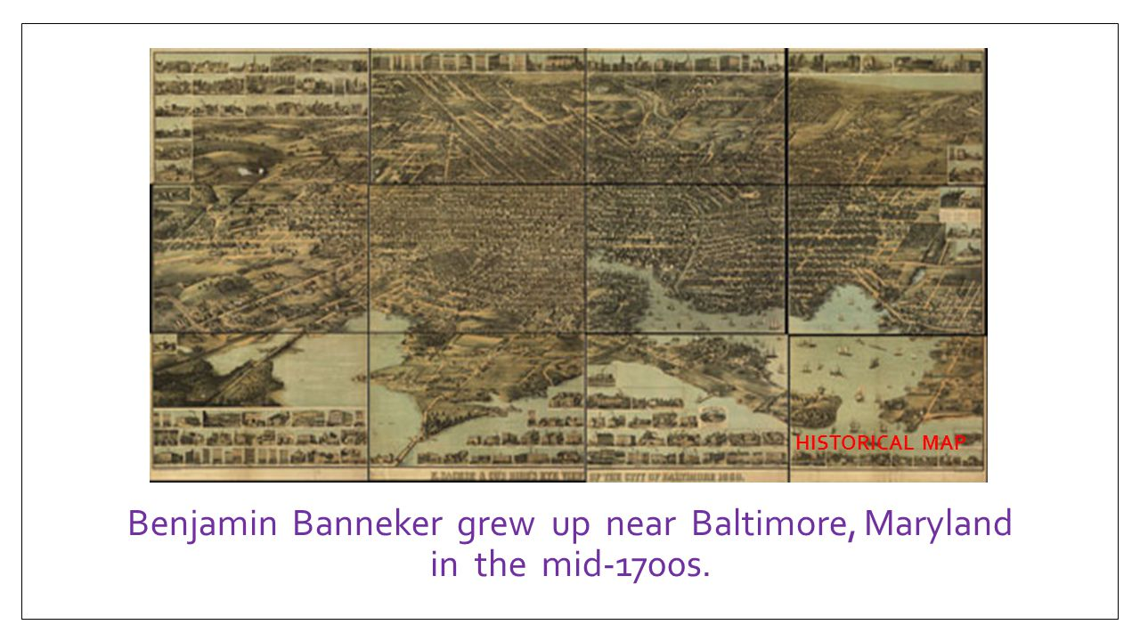 Benjamin Banneker grew up near Baltimore, Maryland in the mid-1700s.