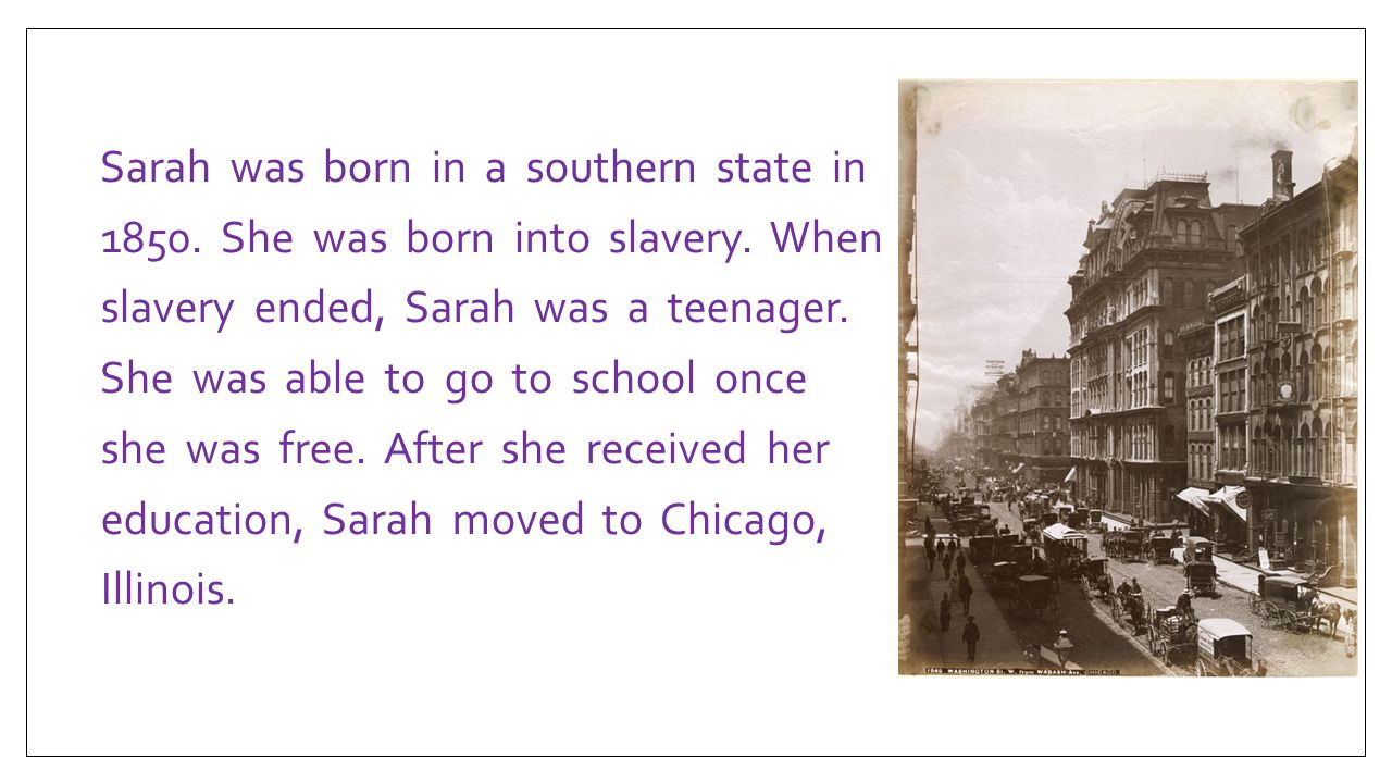 Sarah was born in a southern state in 1850. She was born into slavery