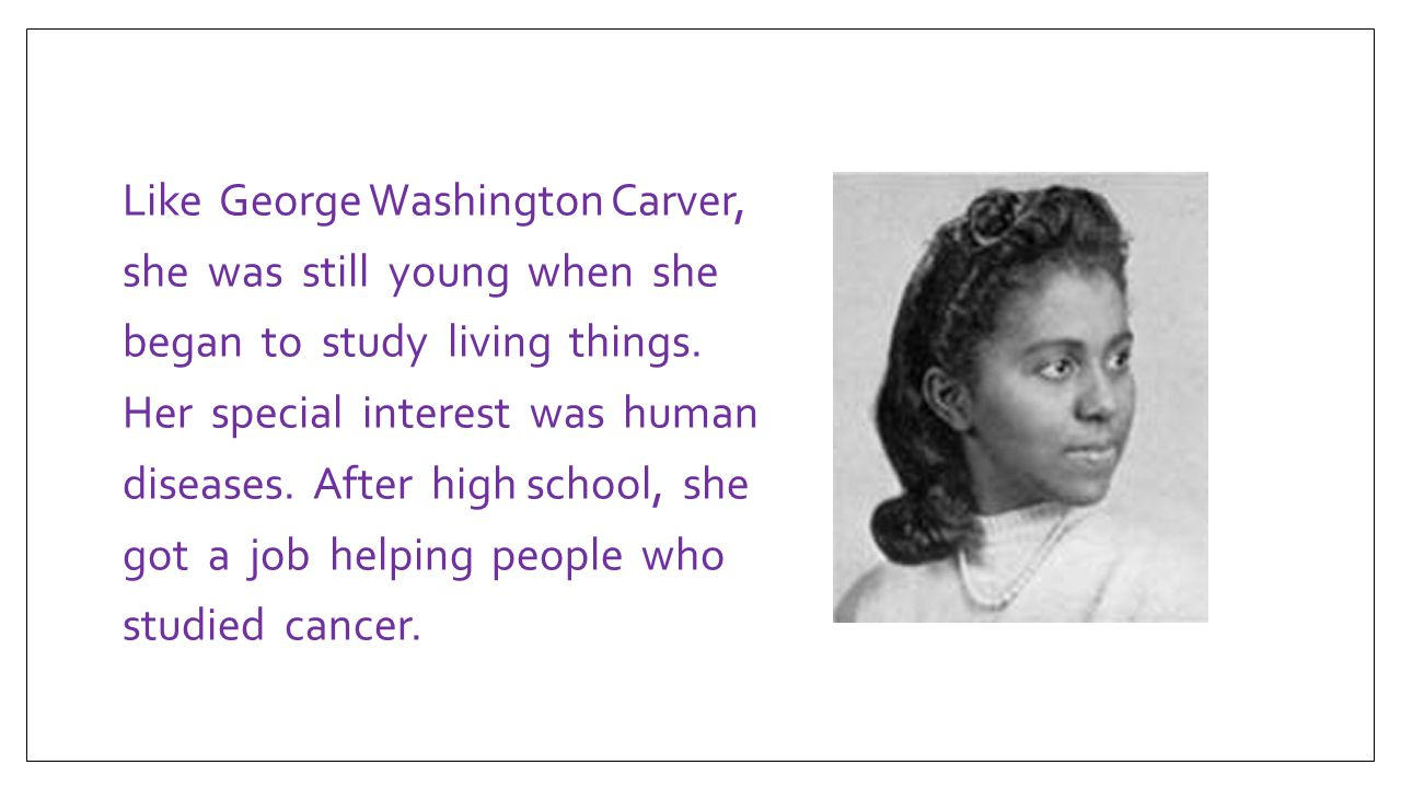 Like George Washington Carver, she was still young when she began to study living things.