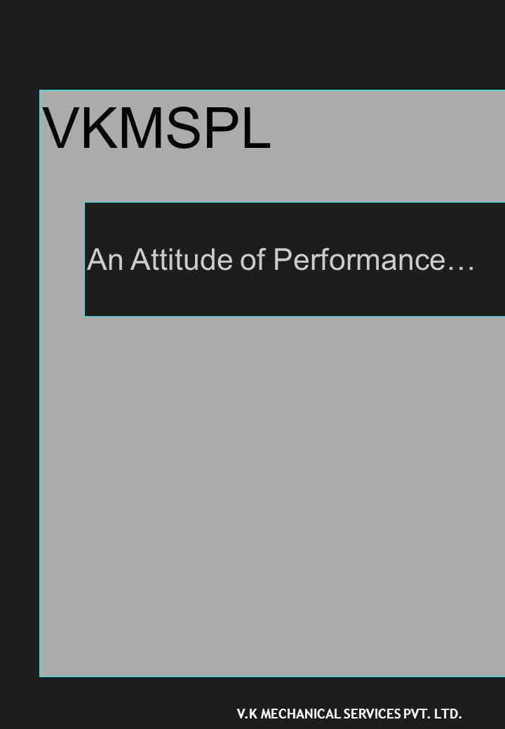VKMSPL An Attitude of Performance… V.K MECHANICAL SERVICES PVT. LTD.
