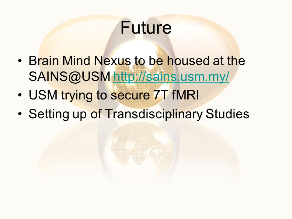 Future Brain Mind Nexus to be housed at the SAINS@USM http://sains.usm.my/ USM trying to secure 7T fMRI.