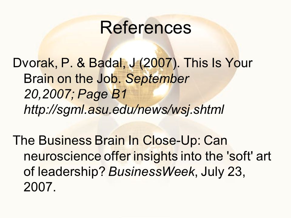 References Dvorak, P. & Badal, J (2007). This Is Your Brain on the Job. September 20,2007; Page B1 http://sgml.asu.edu/news/wsj.shtml.