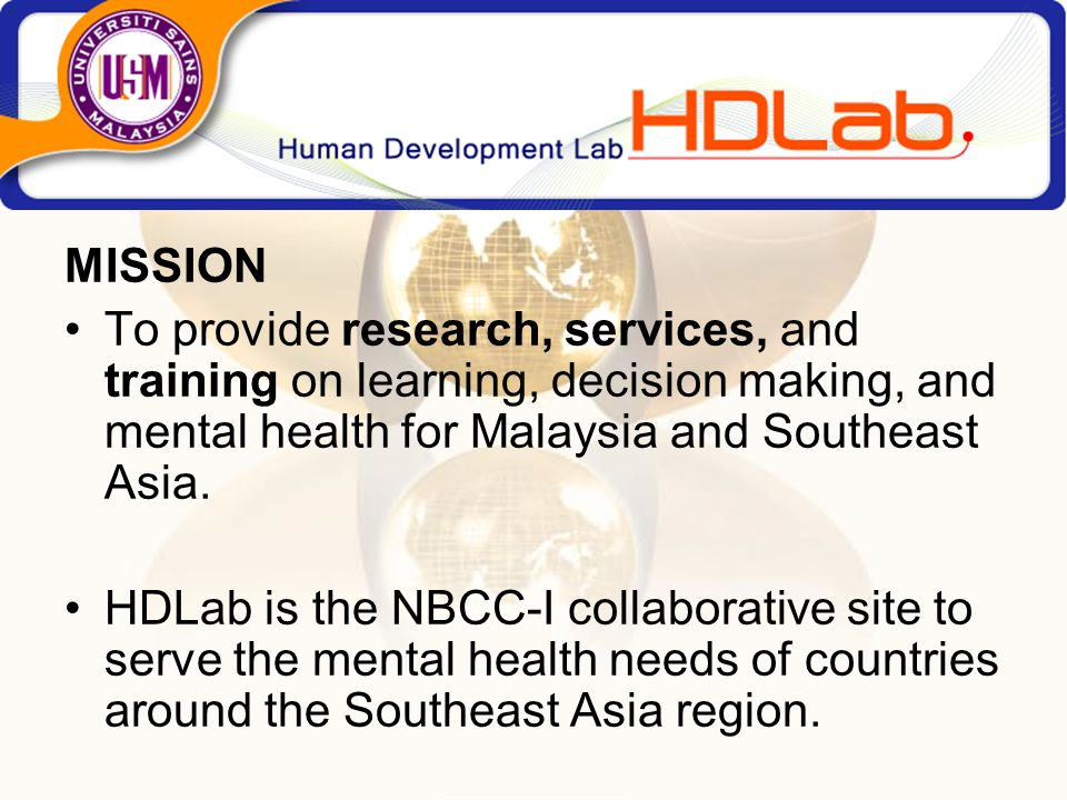 MISSION To provide research, services, and training on learning, decision making, and mental health for Malaysia and Southeast Asia.