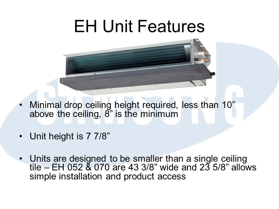 EH Unit Features Minimal drop ceiling height required, less than 10 above the ceiling, 8 is the minimum.