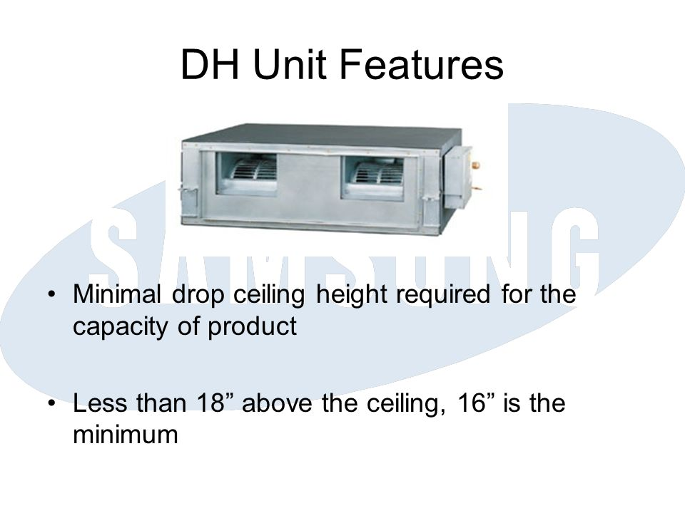 DH Unit Features Minimal drop ceiling height required for the capacity of product. Less than 18 above the ceiling, 16 is the minimum.