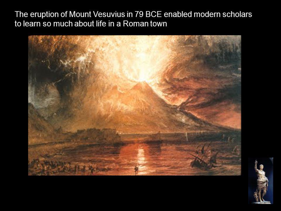 The eruption of Mount Vesuvius in 79 BCE enabled modern scholars to learn so much about life in a Roman town