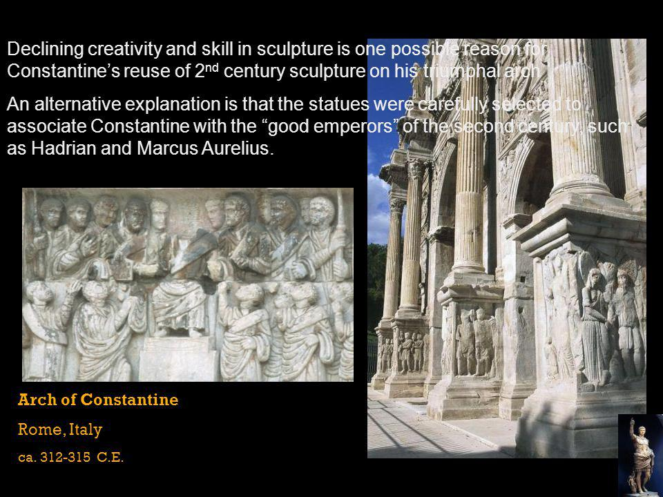 Declining creativity and skill in sculpture is one possible reason for Constantine's reuse of 2nd century sculpture on his triumphal arch