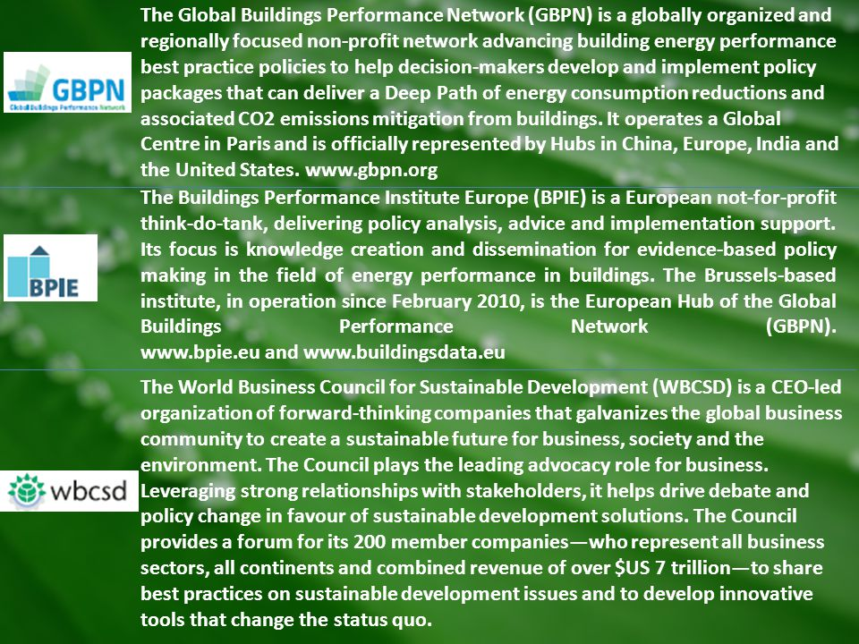 The Global Buildings Performance Network (GBPN) is a globally organized and regionally focused non-profit network advancing building energy performance best practice policies to help decision-makers develop and implement policy packages that can deliver a Deep Path of energy consumption reductions and associated CO2 emissions mitigation from buildings. It operates a Global Centre in Paris and is officially represented by Hubs in China, Europe, India and the United States. www.gbpn.org