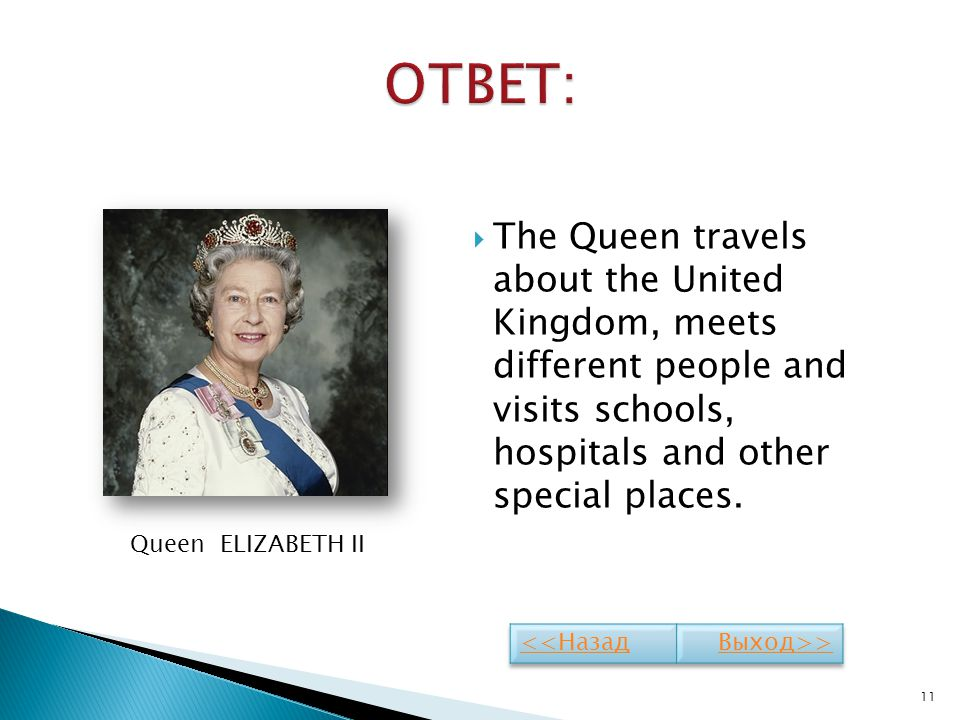 ОТВЕТ: The Queen travels about the United Kingdom, meets different people and visits schools, hospitals and other special places.