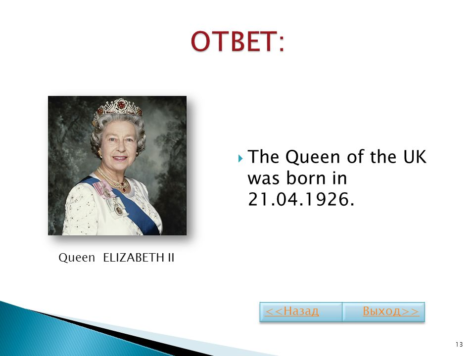 ОТВЕТ: The Queen of the UK was born in 21.04.1926. Queen ELIZABETH II