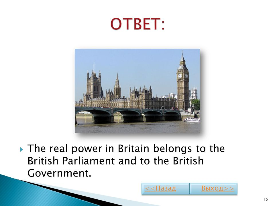ОТВЕТ: The real power in Britain belongs to the British Parliament and to the British Government.