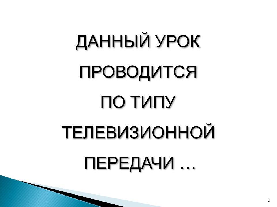 ДАННЫЙ УРОК ПРОВОДИТСЯ ПО ТИПУ ТЕЛЕВИЗИОННОЙ ПЕРЕДАЧИ …