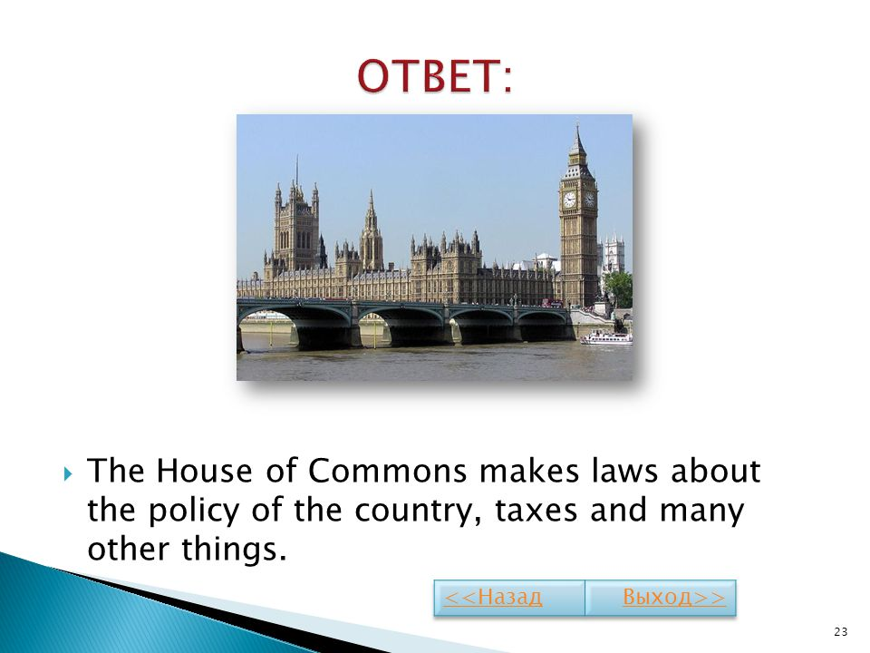 ОТВЕТ: The House of Commons makes laws about the policy of the country, taxes and many other things.