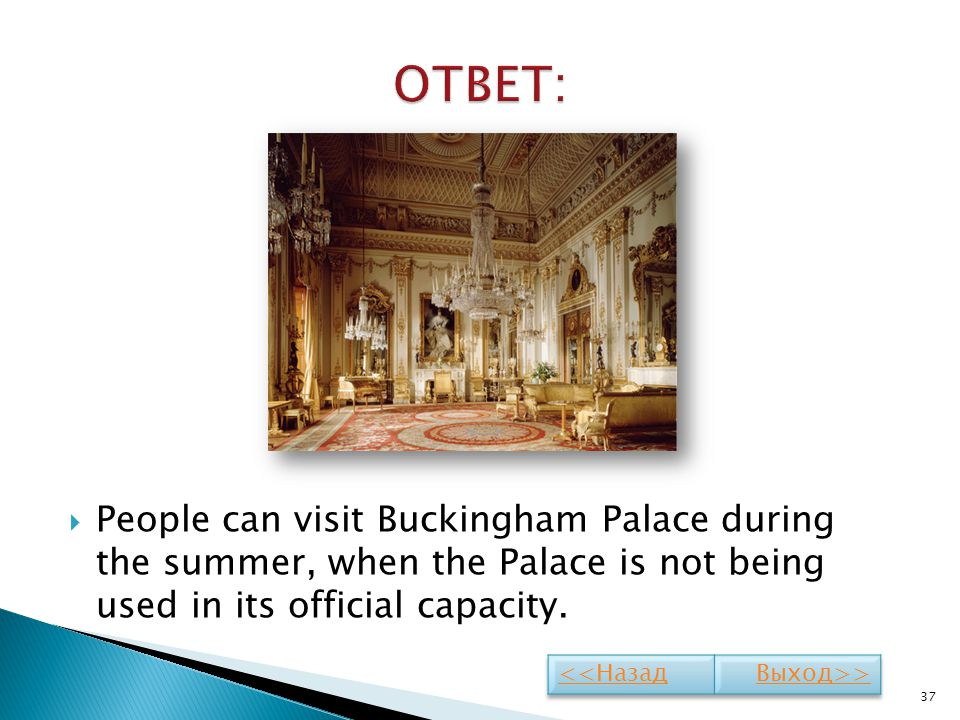 ОТВЕТ: People can visit Buckingham Palace during the summer, when the Palace is not being used in its official capacity.