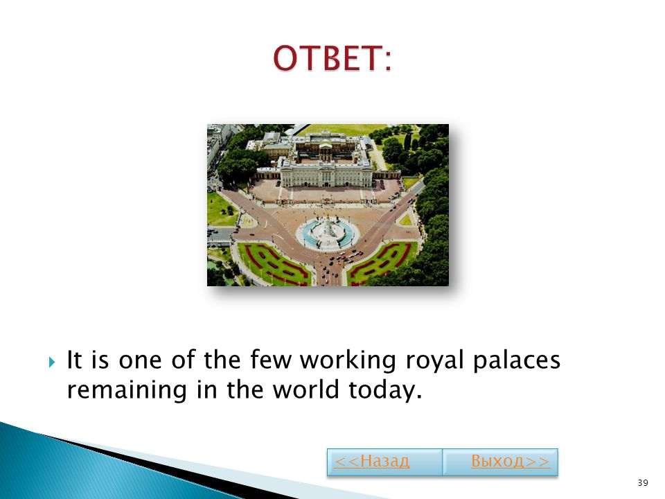 ОТВЕТ: It is one of the few working royal palaces remaining in the world today. <<Назад Выход>>