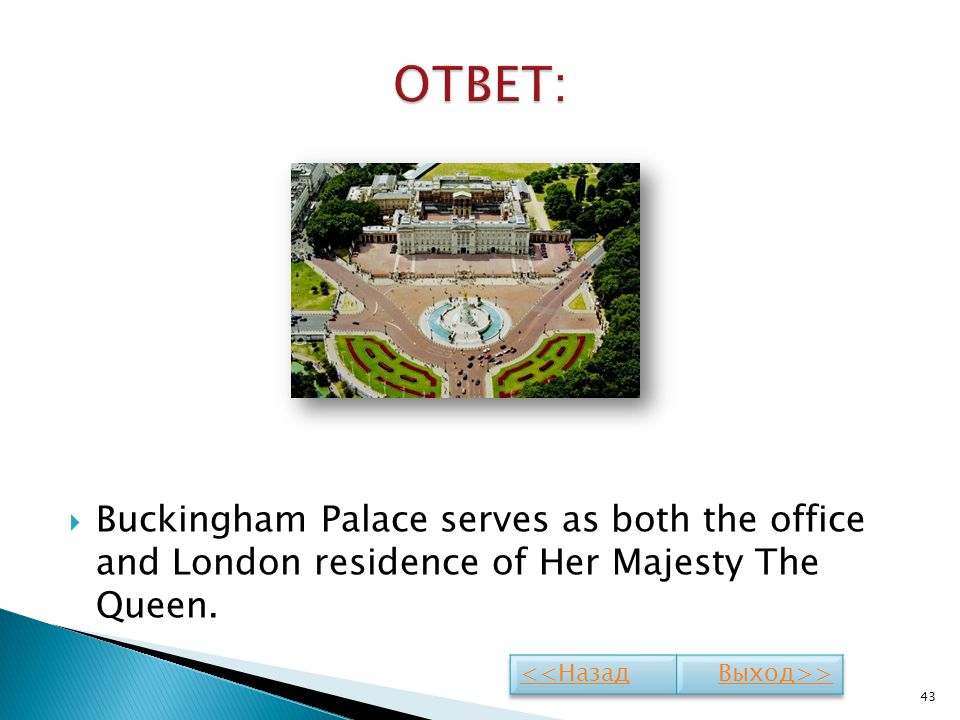ОТВЕТ: Buckingham Palace serves as both the office and London residence of Her Majesty The Queen.
