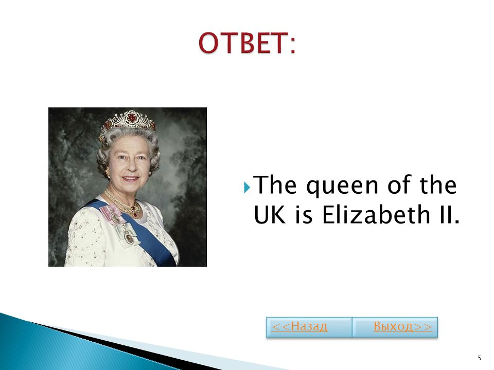 ОТВЕТ: The queen of the UK is Elizabeth II. <<Назад