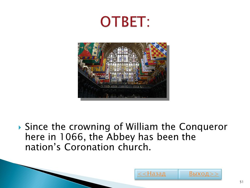ОТВЕТ: Since the crowning of William the Conqueror here in 1066, the Abbey has been the nation's Coronation church.
