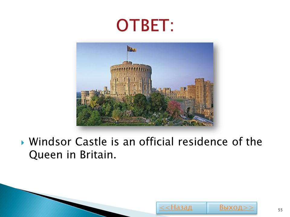 ОТВЕТ: Windsor Castle is an official residence of the Queen in Britain. <<Назад Выход>>