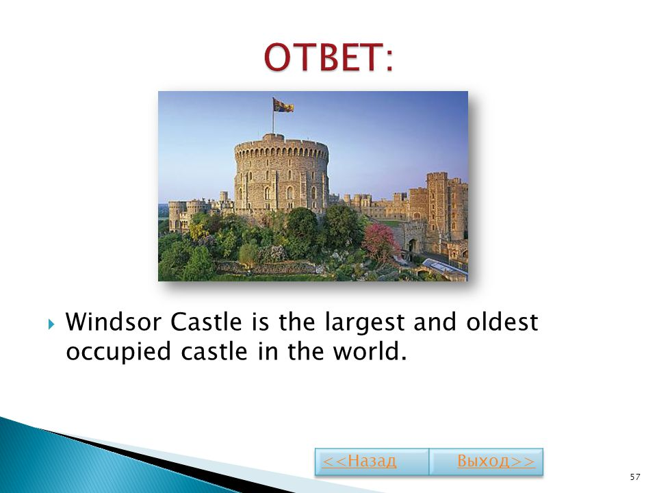 ОТВЕТ: Windsor Castle is the largest and oldest occupied castle in the world. <<Назад Выход>>