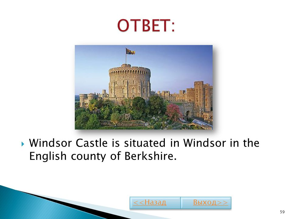 ОТВЕТ: Windsor Castle is situated in Windsor in the English county of Berkshire. <<Назад Выход>>